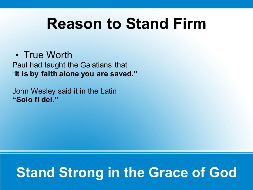 Reason to Stand Firm True Worth Paul had taught the Galatians that It is by faith alone you are saved. John Wesley said it in the Latin Solo fi dei. Stand Strong in the Grace of God