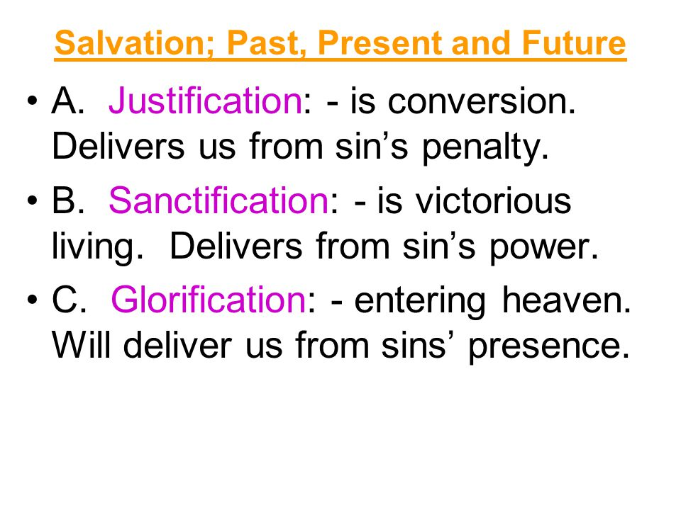 A. Justification: - is conversion. Delivers us from sin's penalty. B. Sanctification: - is victorious living. Delivers from sin's power. C. Glorificat