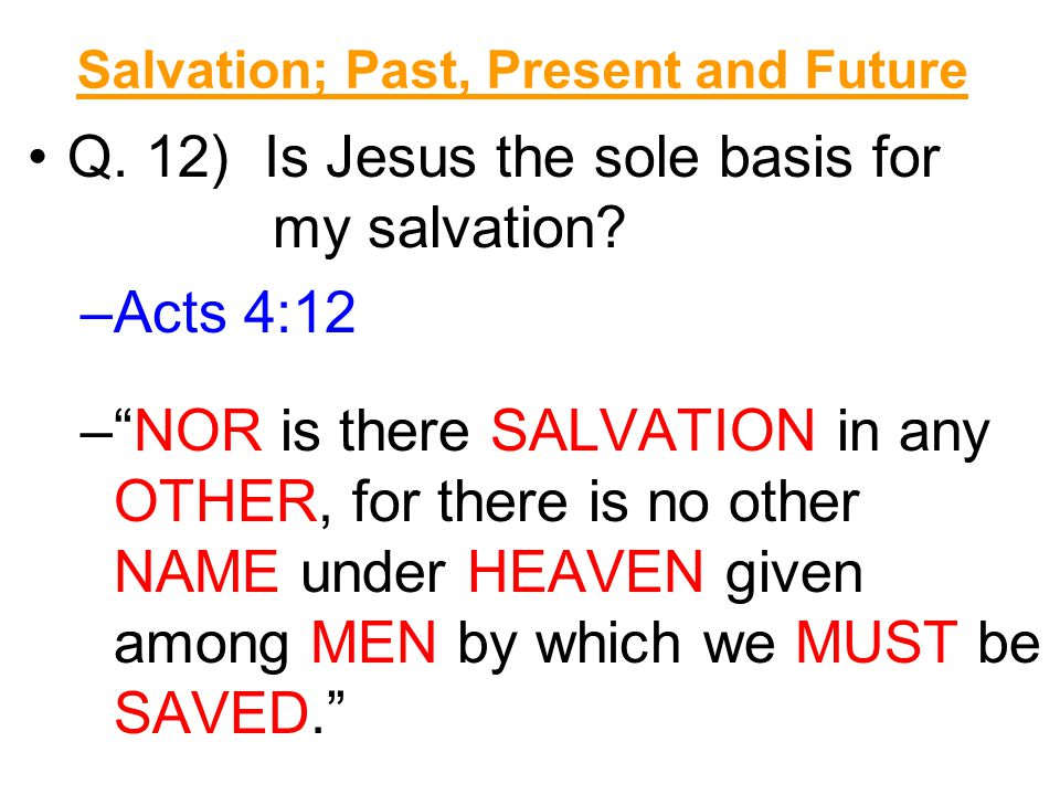 Salvation; Past, Present and Future Q. 12) Is Jesus the sole basis for my salvation.