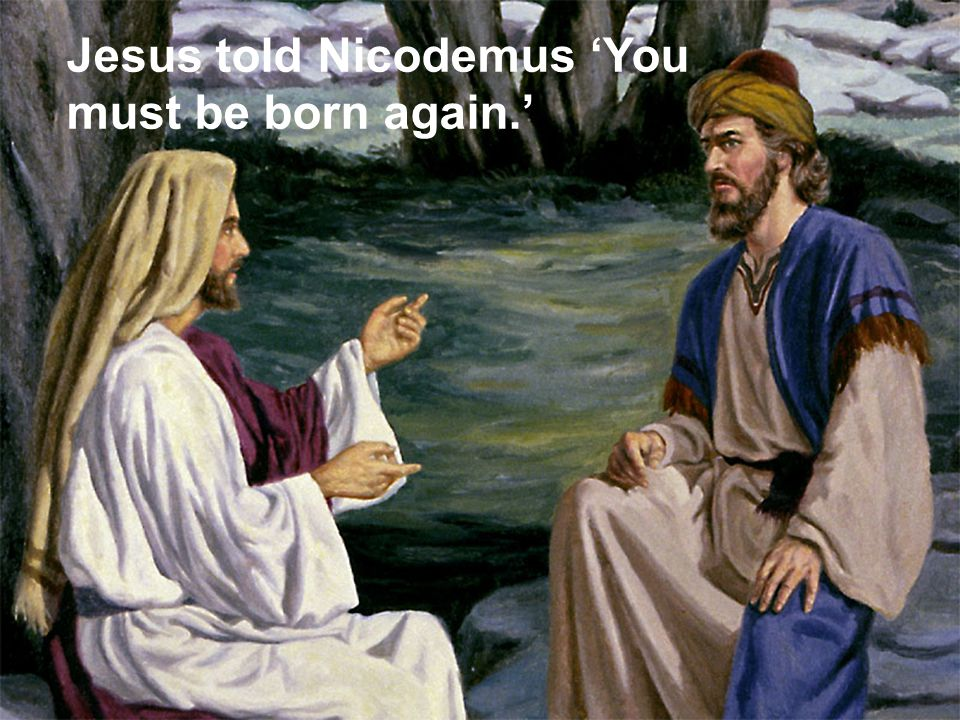 Jesus told Nicodemus 'You must be born again.'