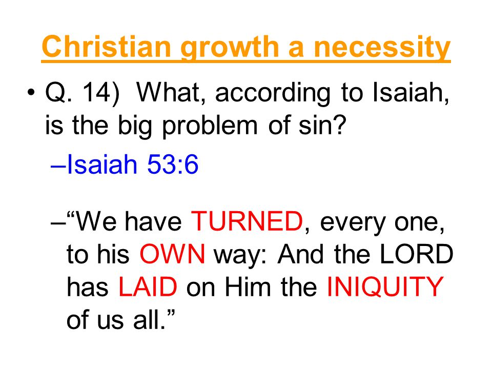 """Christian growth a necessity Q. 14) What, according to Isaiah, is the big problem of sin? –Isaiah 53:6 –""""We have TURNED, every one, to his OWN way: An"""