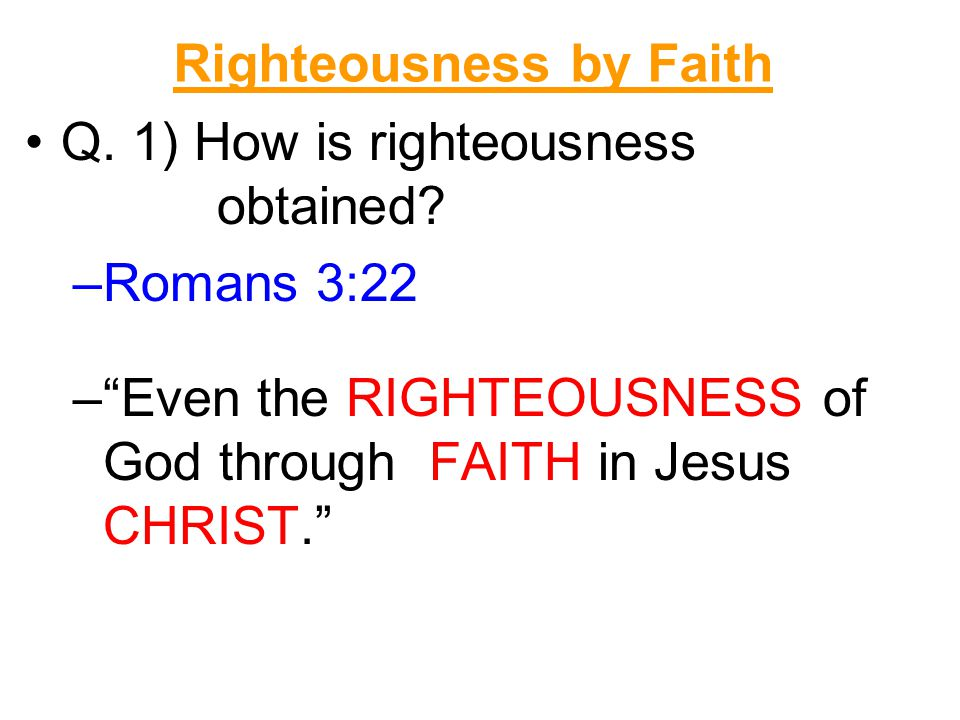 """Righteousness by Faith Q. 1) How is righteousness obtained? –R–Romans 3:22 –""""–""""Even the RIGHTEOUSNESS of God through FAITH in Jesus CHRIST."""""""