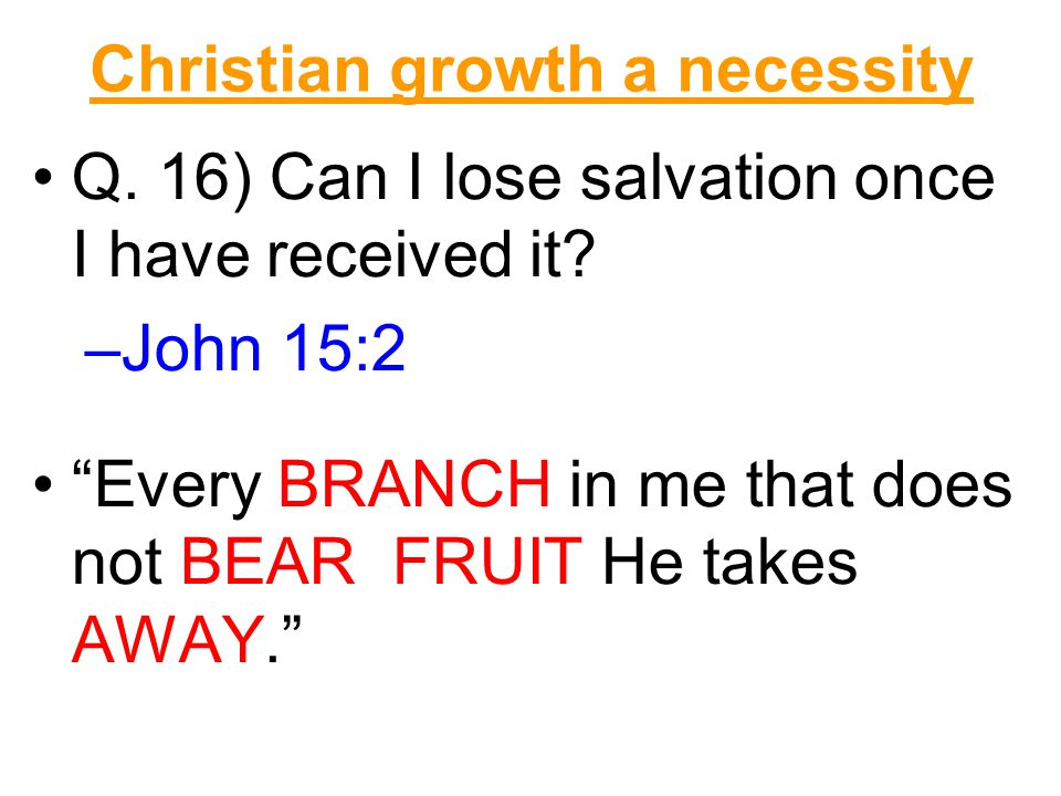 Christian growth a necessity Q. 16) Can I lose salvation once I have received it.