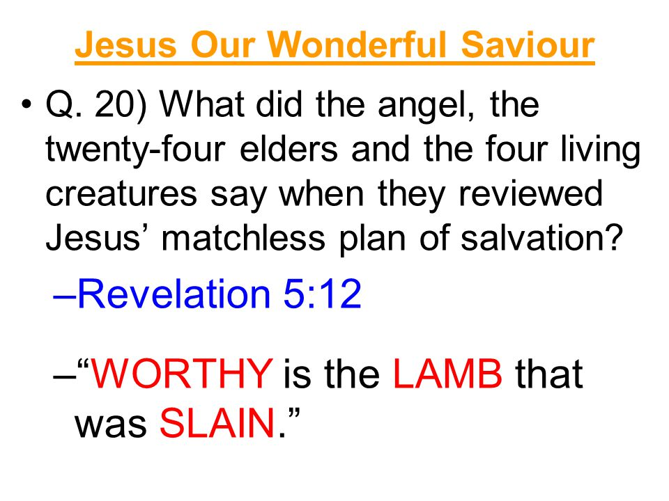 Jesus Our Wonderful Saviour Q. 20) What did the angel, the twenty-four elders and the four living creatures say when they reviewed Jesus' matchless pl