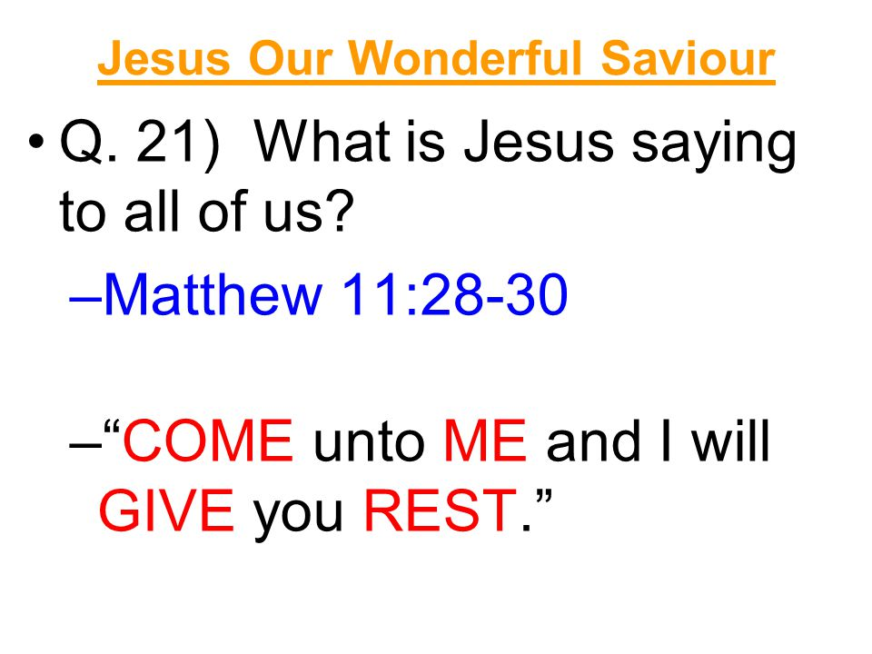 """Jesus Our Wonderful Saviour Q. 21) What is Jesus saying to all of us? –Matthew 11:28-30 –""""COME unto ME and I will GIVE you REST."""""""