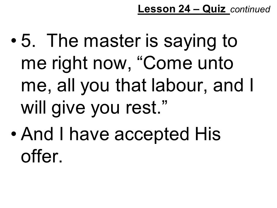 """Lesson 24 – Quiz continued 5. The master is saying to me right now, """"Come unto me, all you that labour, and I will give you rest."""" And I have accepted"""