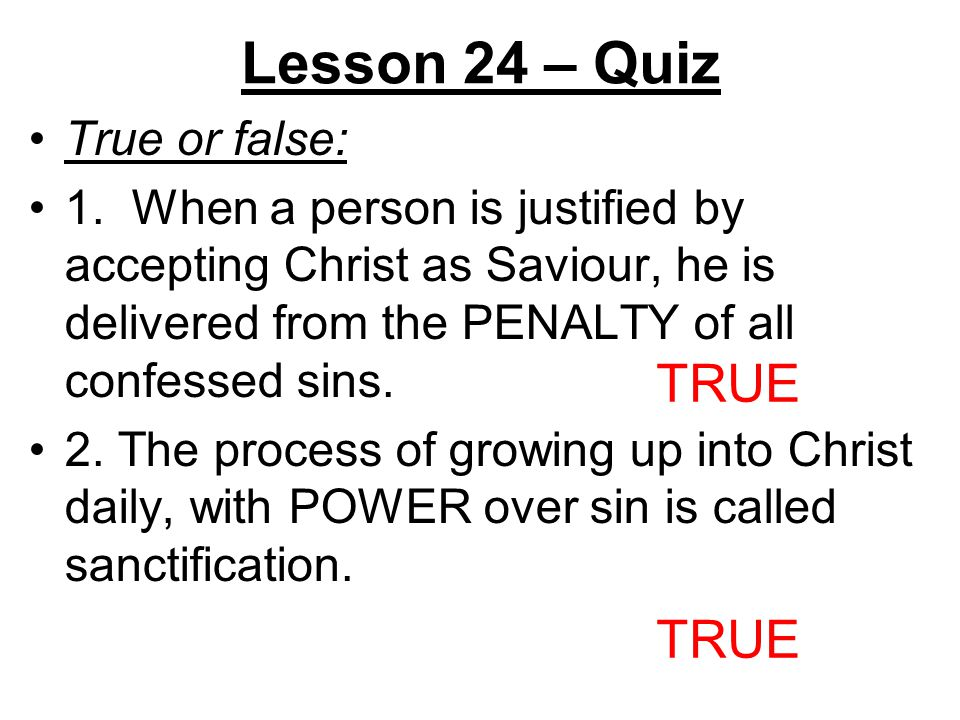 Lesson 24 – Quiz True or false: 1. When a person is justified by accepting Christ as Saviour, he is delivered from the PENALTY of all confessed sins.