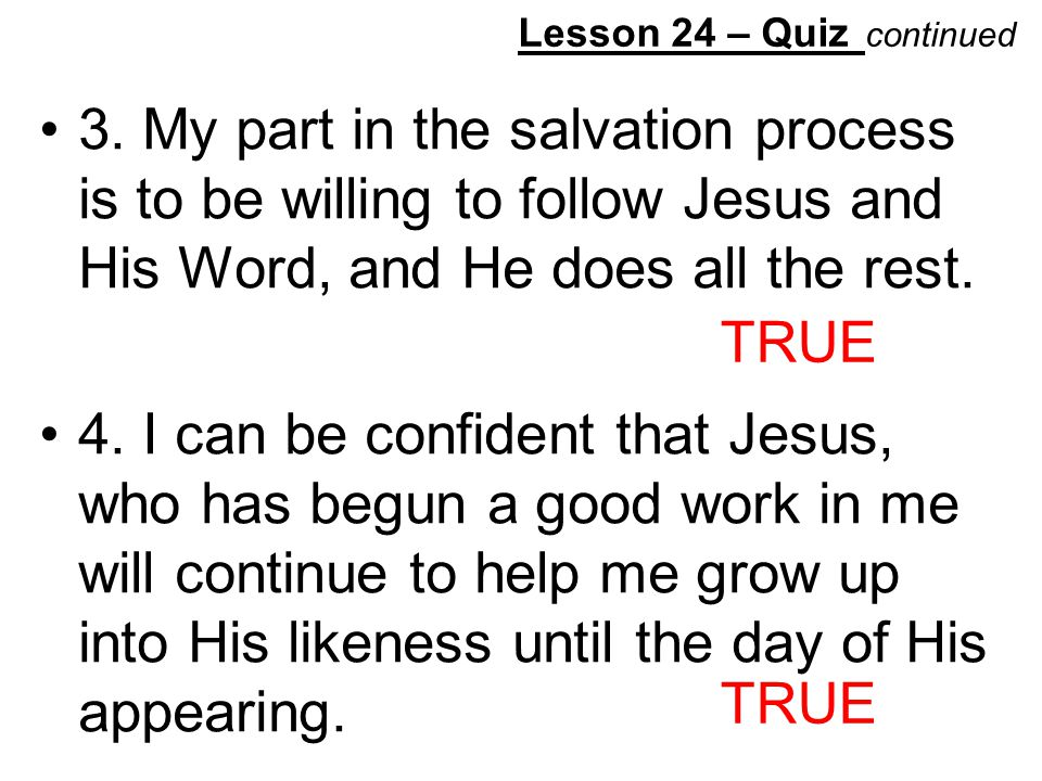 Lesson 24 – Quiz continued 3. My part in the salvation process is to be willing to follow Jesus and His Word, and He does all the rest. 4. I can be co