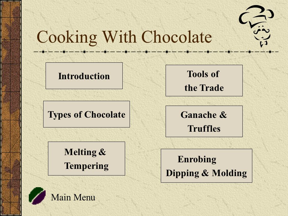 Cooking With Chocolate Main Menu Introduction Tools of the Trade Types of Chocolate Melting & Tempering Enrobing Dipping & Molding Ganache & Truffles