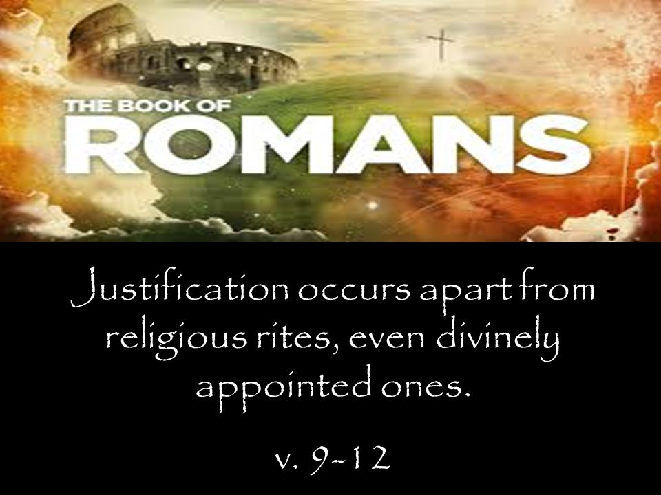 Justification occurs apart from religious rites, even divinely appointed ones. v. 9-12
