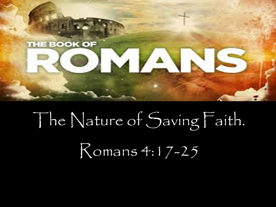 The Nature of Saving Faith. Romans 4:17-25