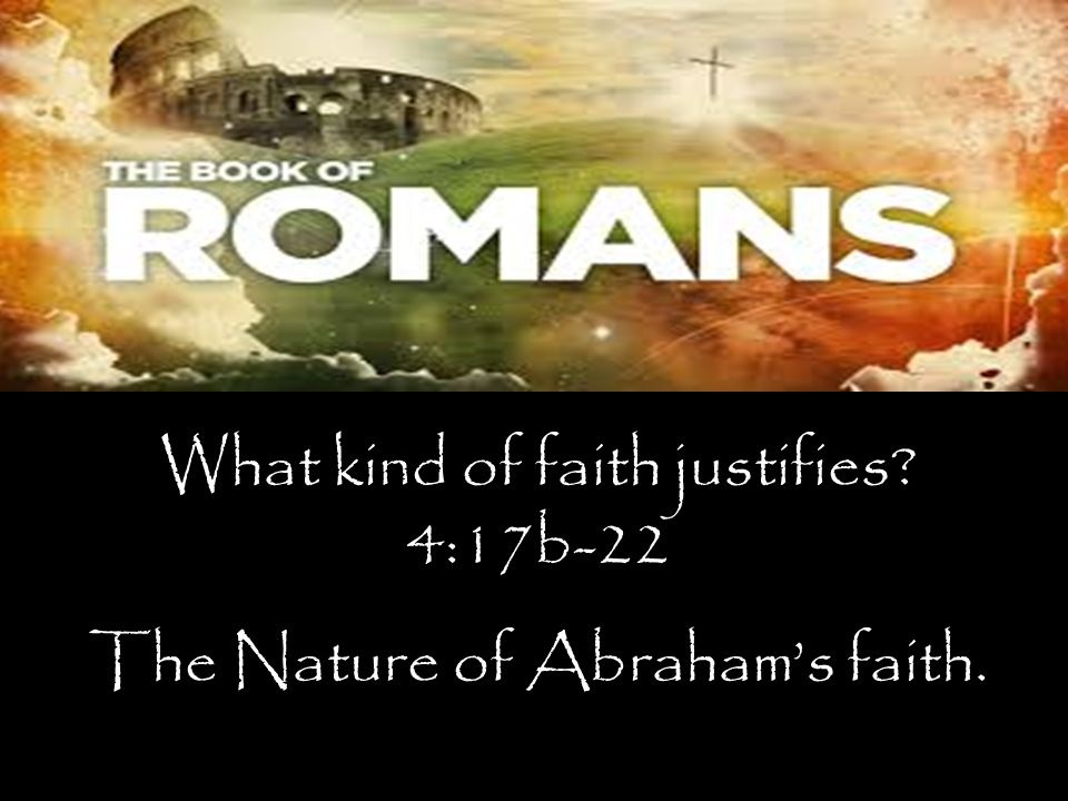 What kind of faith justifies? 4:17b-22 The Nature of Abraham's faith.