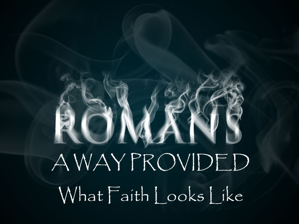 NIV ROMANS: A WAY PROVIDED HEBREWS 11:1 Now faith is confidence in what we hope for and assurance about what we do not see.