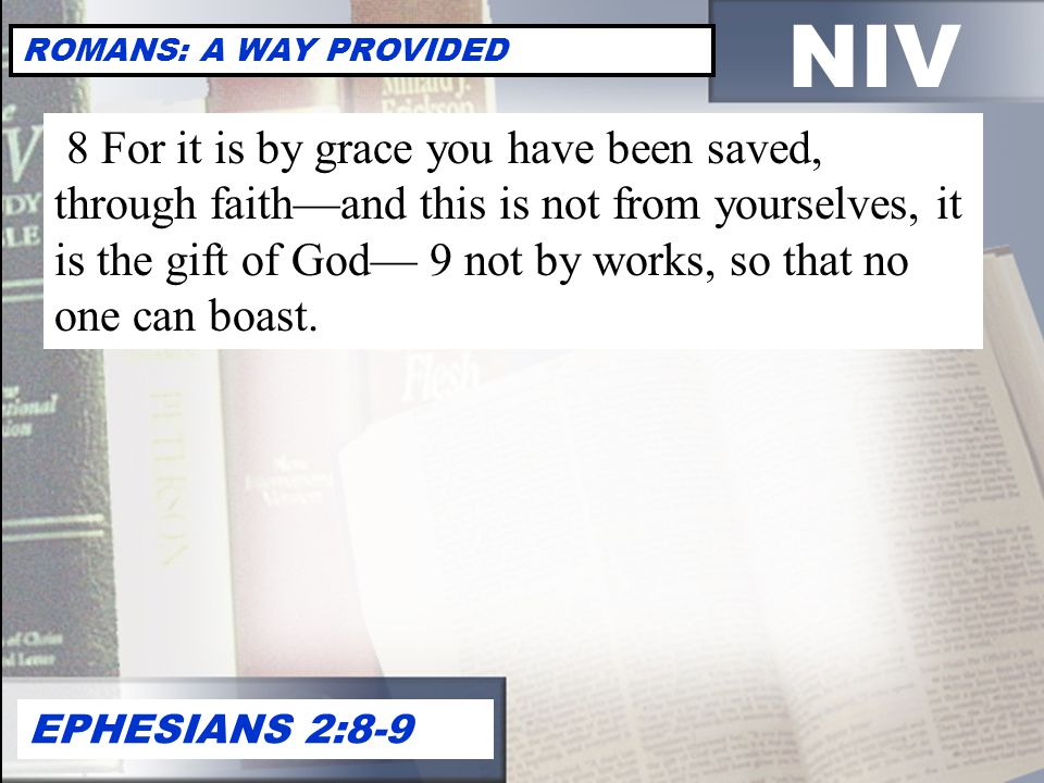 NIV ROMANS: A WAY PROVIDED EPHESIANS 2:8-9 8 For it is by grace you have been saved, through faith—and this is not from yourselves, it is the gift of God— 9 not by works, so that no one can boast.