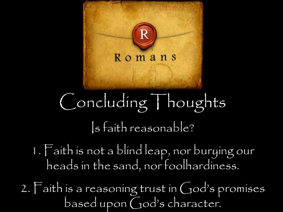 Concluding Thoughts Is faith reasonable. 1.