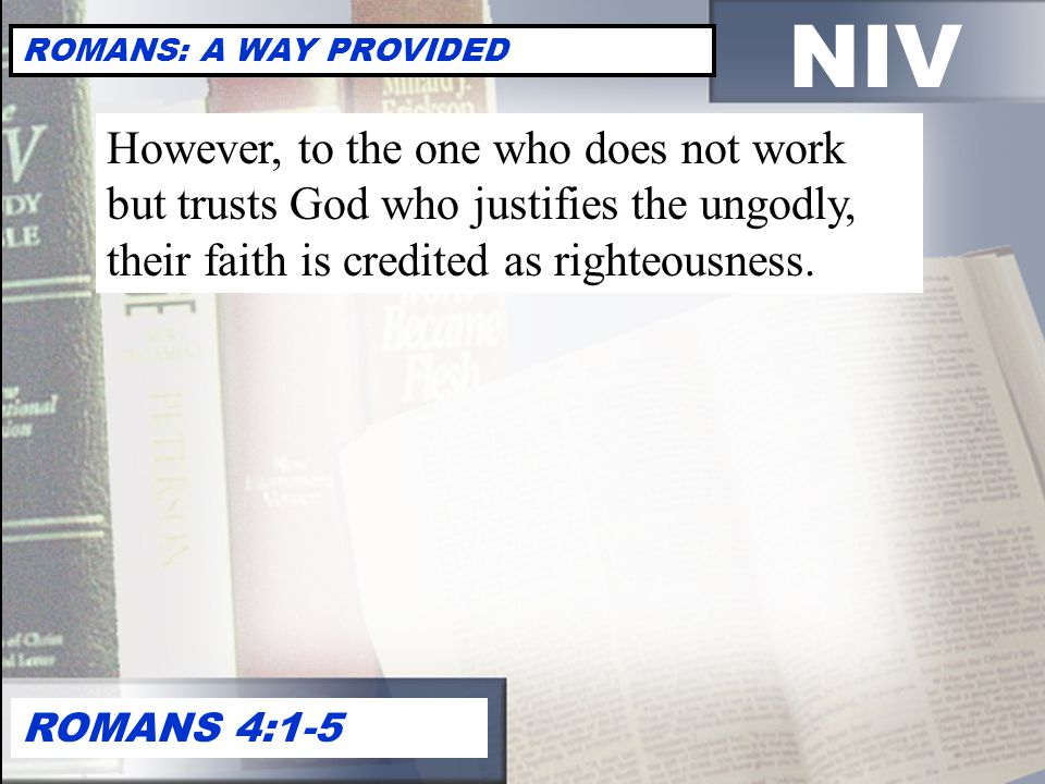 NIV ROMANS: A WAY PROVIDED ROMANS 4:1-5 However, to the one who does not work but trusts God who justifies the ungodly, their faith is credited as righteousness.