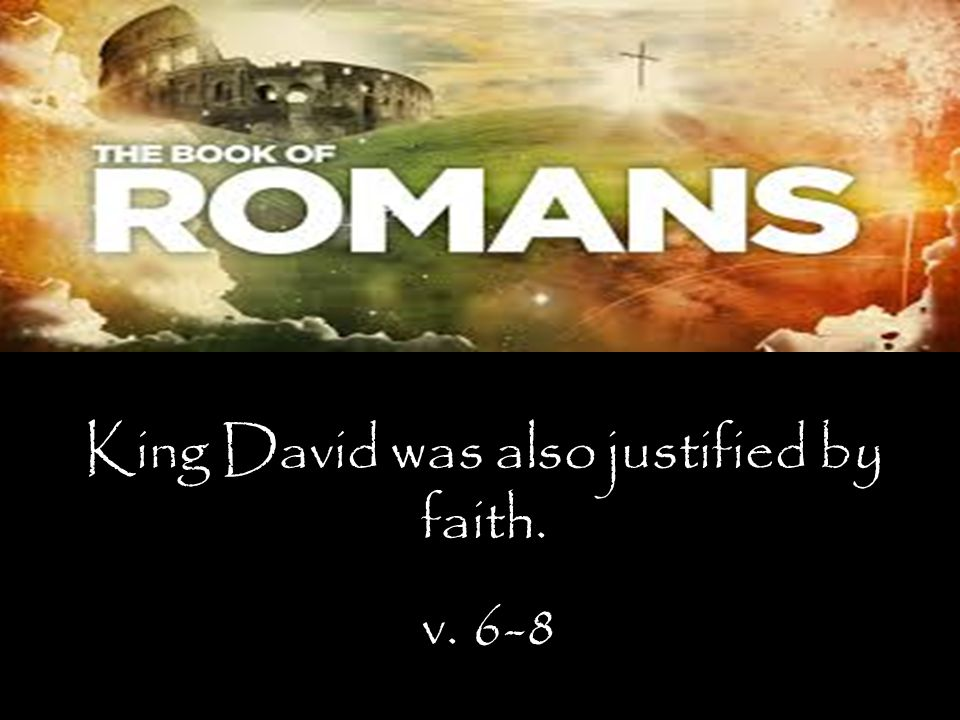 King David was also justified by faith. v. 6-8
