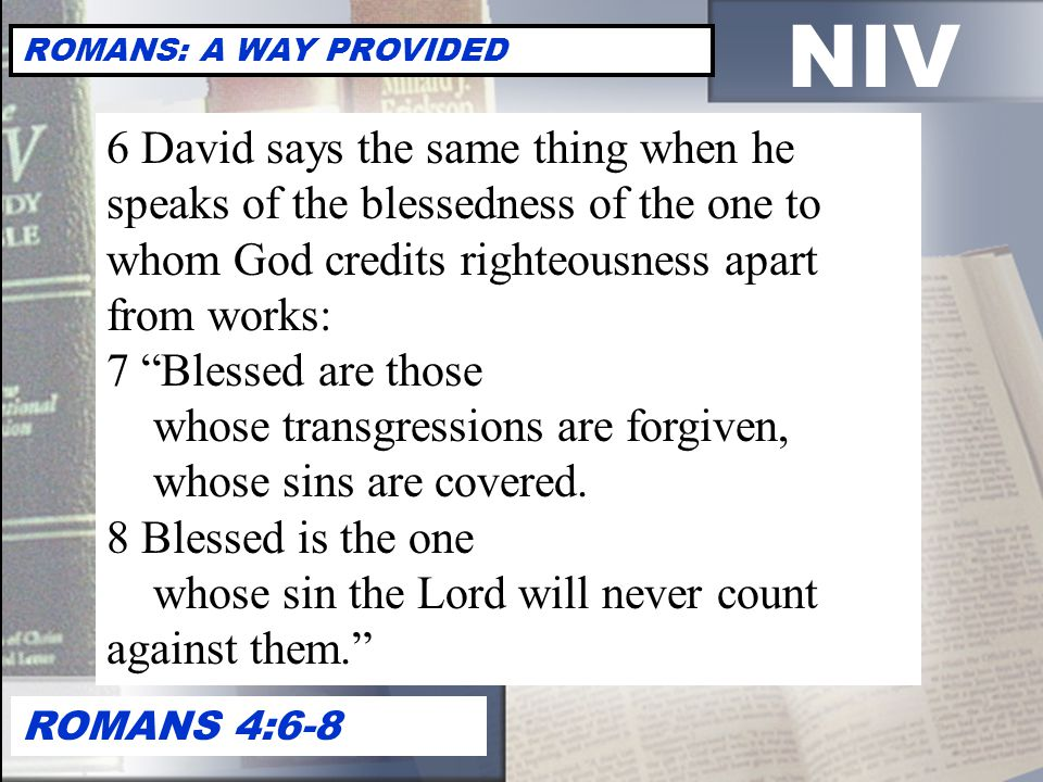 NIV ROMANS: A WAY PROVIDED ROMANS 4:6-8 6 David says the same thing when he speaks of the blessedness of the one to whom God credits righteousness apart from works: 7 Blessed are those whose transgressions are forgiven, whose sins are covered.