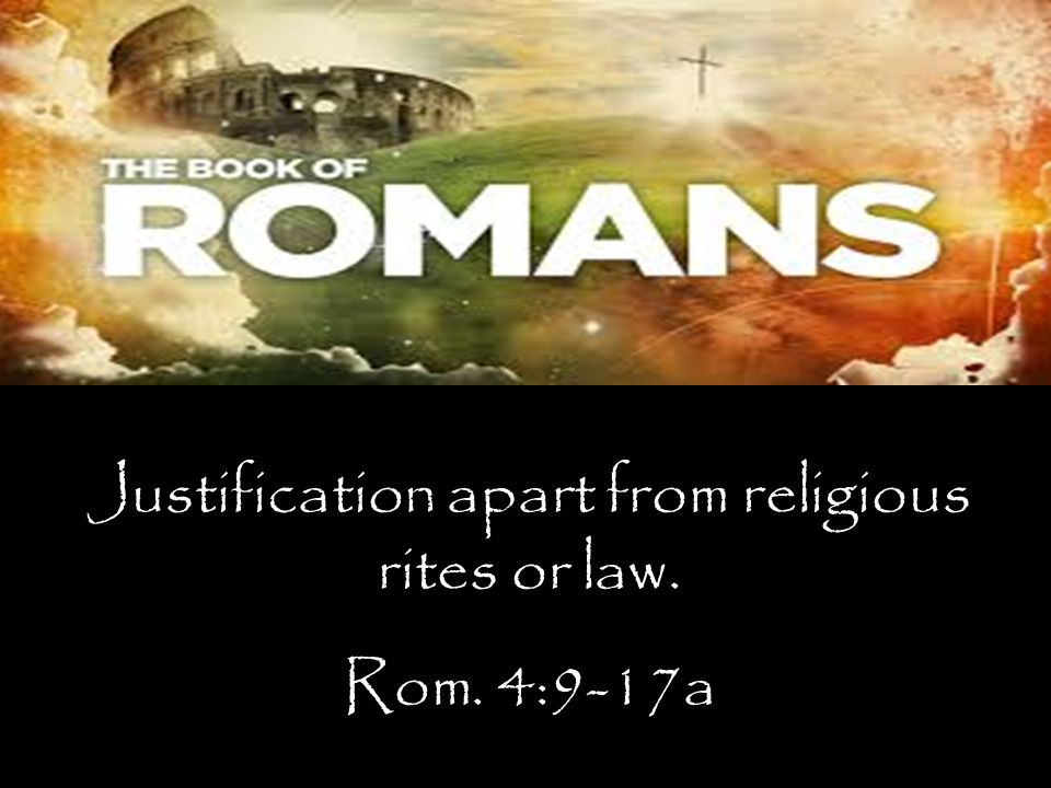 Justification apart from religious rites or law. Rom. 4:9-17a