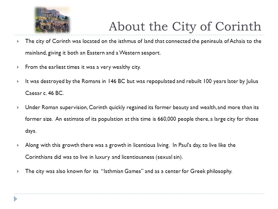 About the City of Corinth  The city of Corinth was located on the isthmus of land that connected the peninsula of Achaia to the mainland, giving it both an Eastern and a Western seaport.