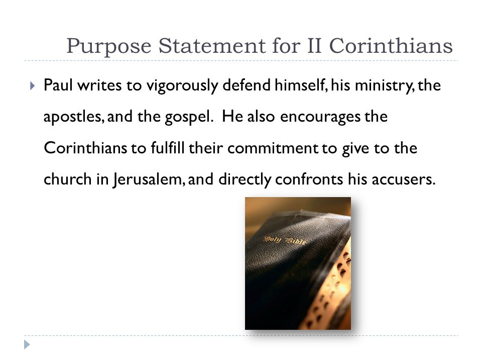 Purpose Statement for II Corinthians  Paul writes to vigorously defend himself, his ministry, the apostles, and the gospel.