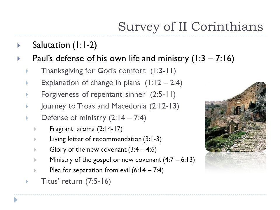 Survey of II Corinthians  Salutation (1:1-2)  Paul's defense of his own life and ministry (1:3 – 7:16)  Thanksgiving for God's comfort (1:3-11)  Explanation of change in plans (1:12 – 2:4)  Forgiveness of repentant sinner (2:5-11)  Journey to Troas and Macedonia (2:12-13)  Defense of ministry (2:14 – 7:4)  Fragrant aroma (2:14-17)  Living letter of recommendation (3:1-3)  Glory of the new covenant (3:4 – 4:6)  Ministry of the gospel or new covenant (4:7 – 6:13)  Plea for separation from evil (6:14 – 7:4)  Titus' return (7:5-16)