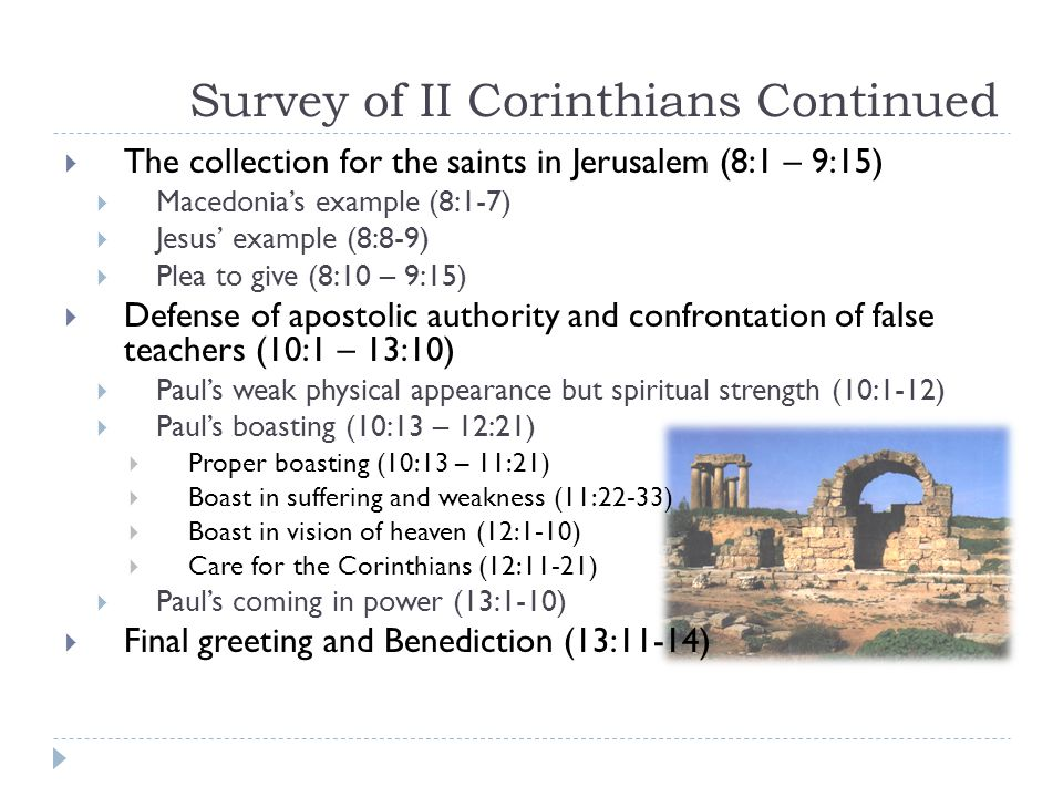 Survey of II Corinthians Continued  The collection for the saints in Jerusalem (8:1 – 9:15)  Macedonia's example (8:1-7)  Jesus' example (8:8-9)  Plea to give (8:10 – 9:15)  Defense of apostolic authority and confrontation of false teachers (10:1 – 13:10)  Paul's weak physical appearance but spiritual strength (10:1-12)  Paul's boasting (10:13 – 12:21)  Proper boasting (10:13 – 11:21)  Boast in suffering and weakness (11:22-33)  Boast in vision of heaven (12:1-10)  Care for the Corinthians (12:11-21)  Paul's coming in power (13:1-10)  Final greeting and Benediction (13:11-14)