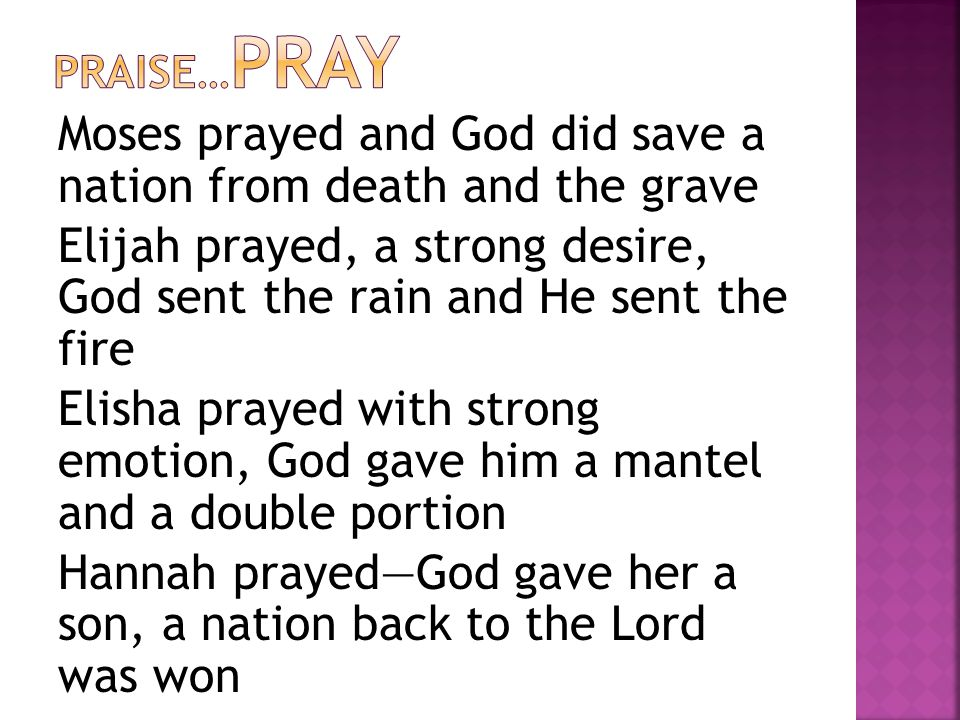 Moses prayed and God did save a nation from death and the grave Elijah prayed, a strong desire, God sent the rain and He sent the fire Elisha prayed with strong emotion, God gave him a mantel and a double portion Hannah prayed—God gave her a son, a nation back to the Lord was won