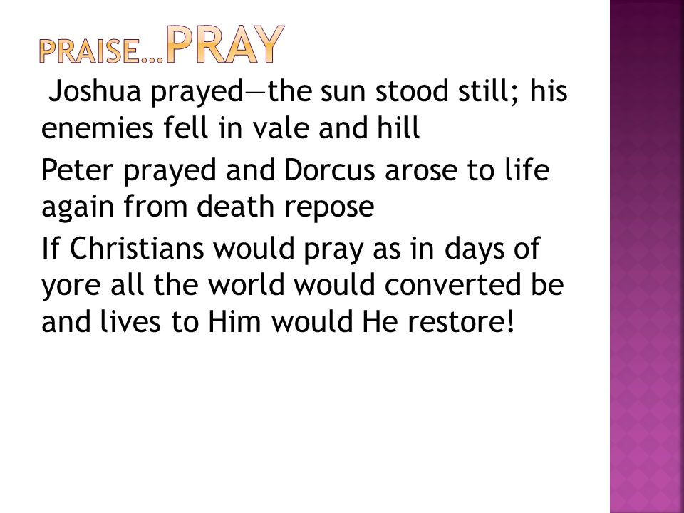 Joshua prayed—the sun stood still; his enemies fell in vale and hill Peter prayed and Dorcus arose to life again from death repose If Christians would pray as in days of yore all the world would converted be and lives to Him would He restore!