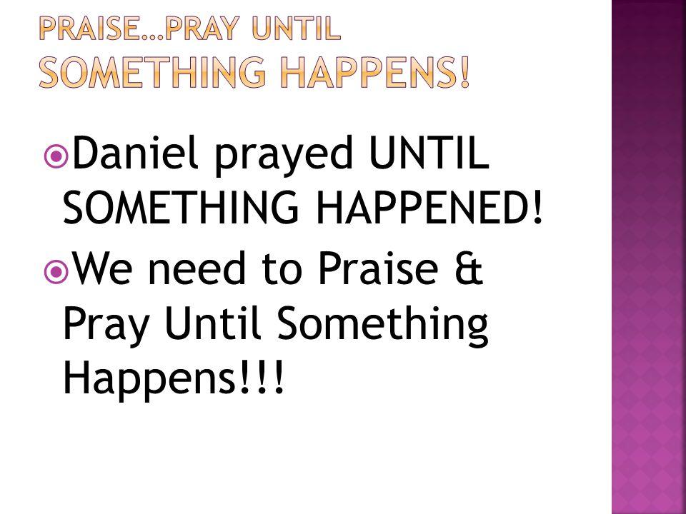  Daniel prayed UNTIL SOMETHING HAPPENED!  We need to Praise & Pray Until Something Happens!!!