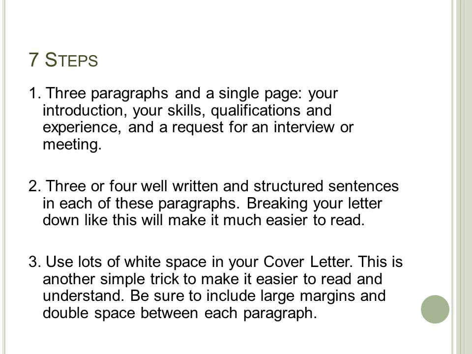 7 S TEPS 1. Three paragraphs and a single page: your introduction, your skills, qualifications and experience, and a request for an interview or meeti