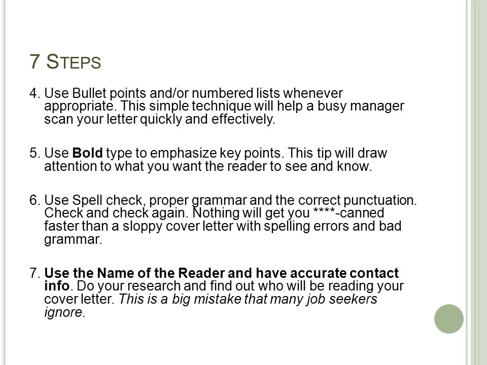 7 S TEPS 4. Use Bullet points and/or numbered lists whenever appropriate. This simple technique will help a busy manager scan your letter quickly and