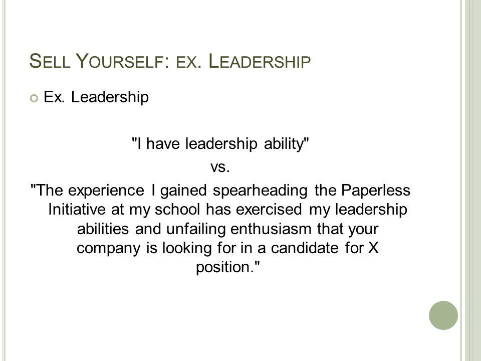 S ELL Y OURSELF : EX. L EADERSHIP Ex. Leadership I have leadership ability vs.