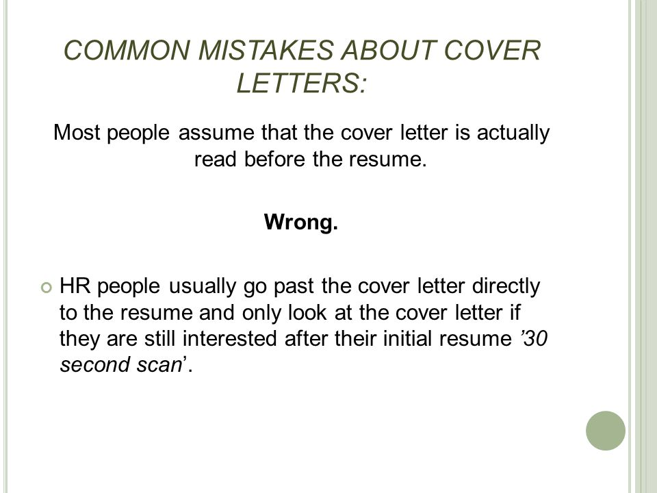 COMMON MISTAKES ABOUT COVER LETTERS: Most people assume that the cover letter is actually read before the resume. Wrong. HR people usually go past the