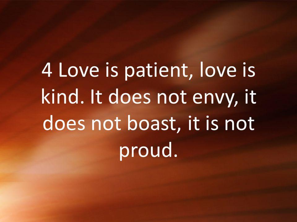 4 Love is patient, love is kind. It does not envy, it does not boast, it is not proud.
