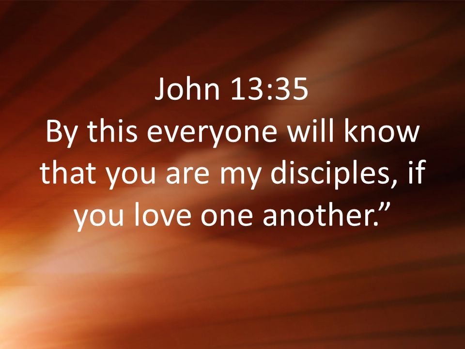 """John 13:35 By this everyone will know that you are my disciples, if you love one another."""""""