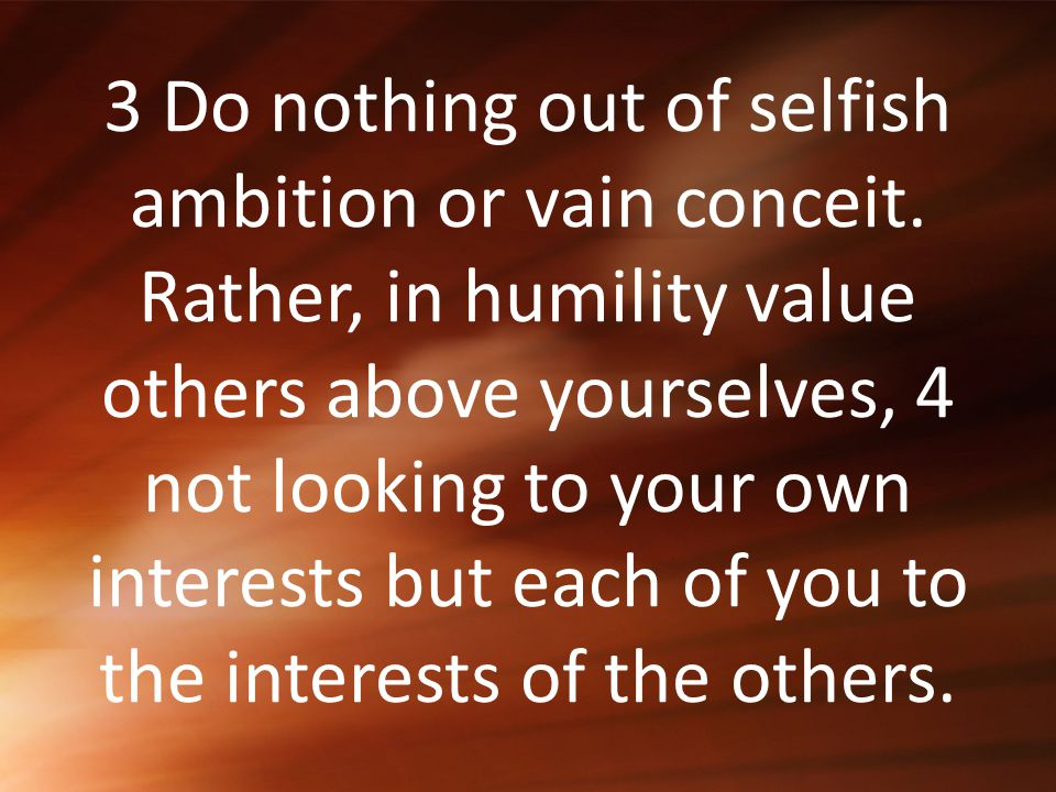 3 Do nothing out of selfish ambition or vain conceit. Rather, in humility value others above yourselves, 4 not looking to your own interests but each