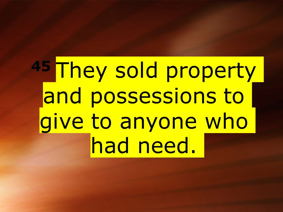 45 They sold property and possessions to give to anyone who had need.