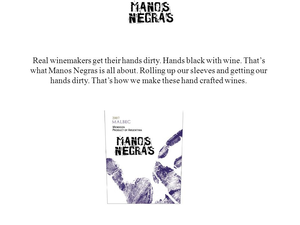 Manos Negras is born from the friendship of an American Wine Educator, an Argentine viticulturalist and two Kiwi winemakers, all with extensive international experience and a no nonsense, hardnosed work ethic.