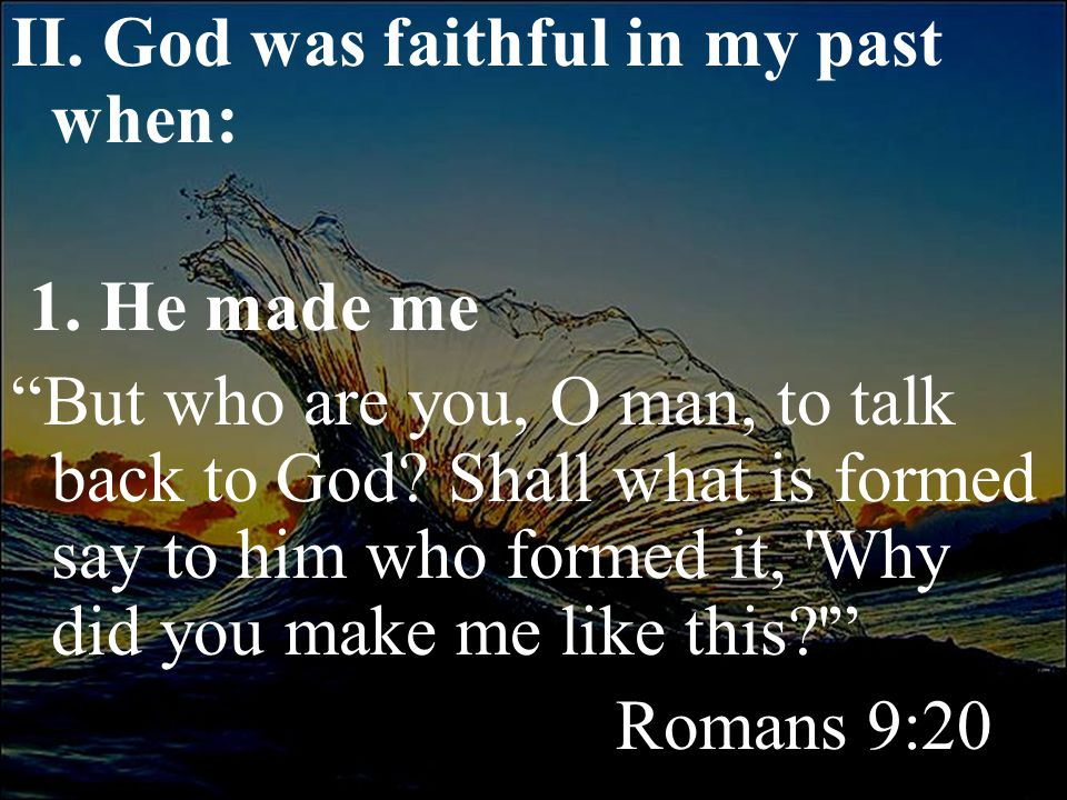 """II. God was faithful in my past when: 1. He made me """"But who are you, O man, to talk back to God? Shall what is formed say to him who formed it, 'Why"""