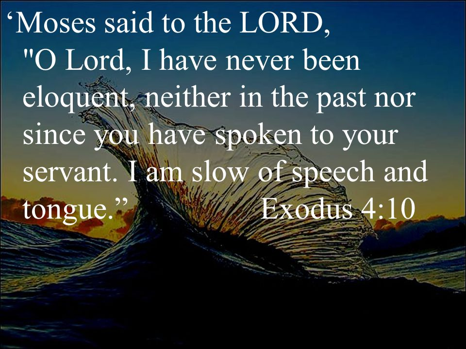 'Moses said to the LORD, O Lord, I have never been eloquent, neither in the past nor since you have spoken to your servant.