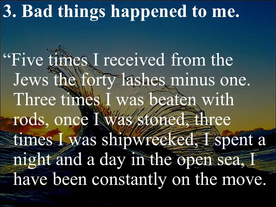 """3. Bad things happened to me. """"Five times I received from the Jews the forty lashes minus one. Three times I was beaten with rods, once I was stoned,"""