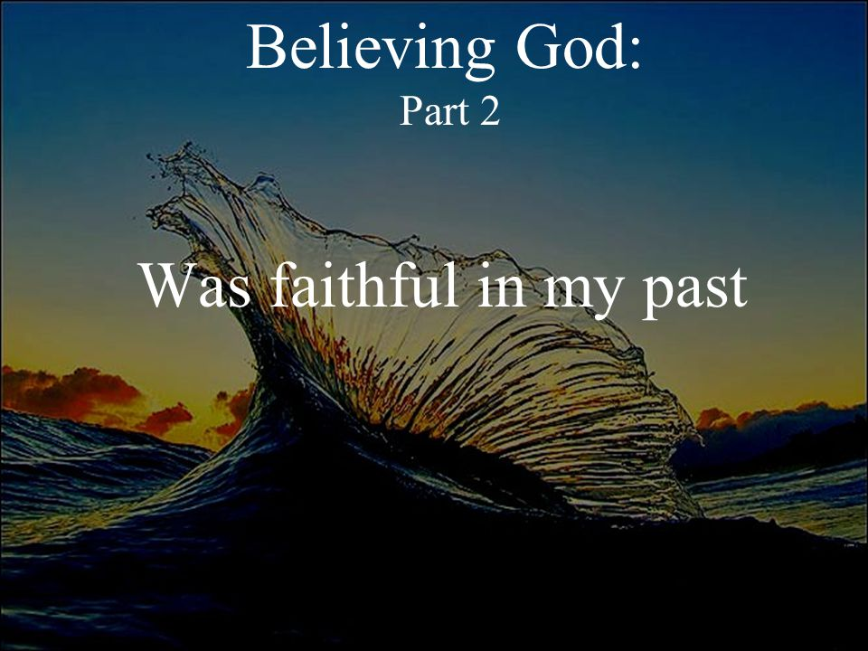 Believing God: Part 2 Was faithful in my past