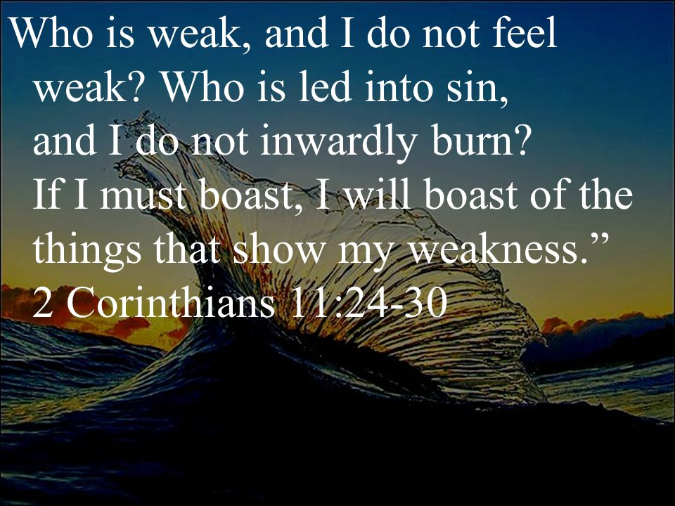 Who is weak, and I do not feel weak. Who is led into sin, and I do not inwardly burn.