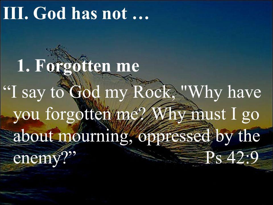 "III. God has not … 1. Forgotten me ""I say to God my Rock,"