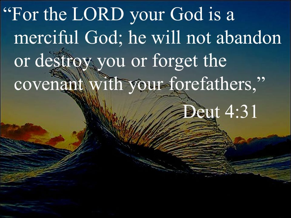 """""""For the LORD your God is a merciful God; he will not abandon or destroy you or forget the covenant with your forefathers,"""" Deut 4:31"""