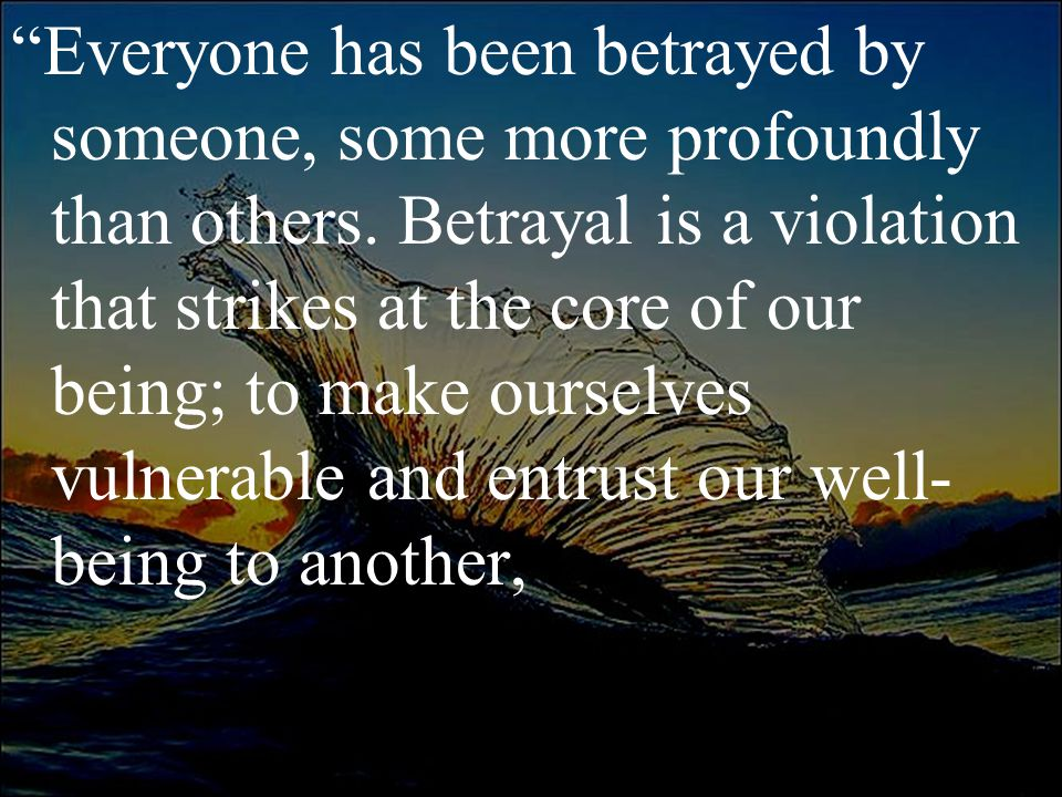 """""""Everyone has been betrayed by someone, some more profoundly than others. Betrayal is a violation that strikes at the core of our being; to make ourse"""
