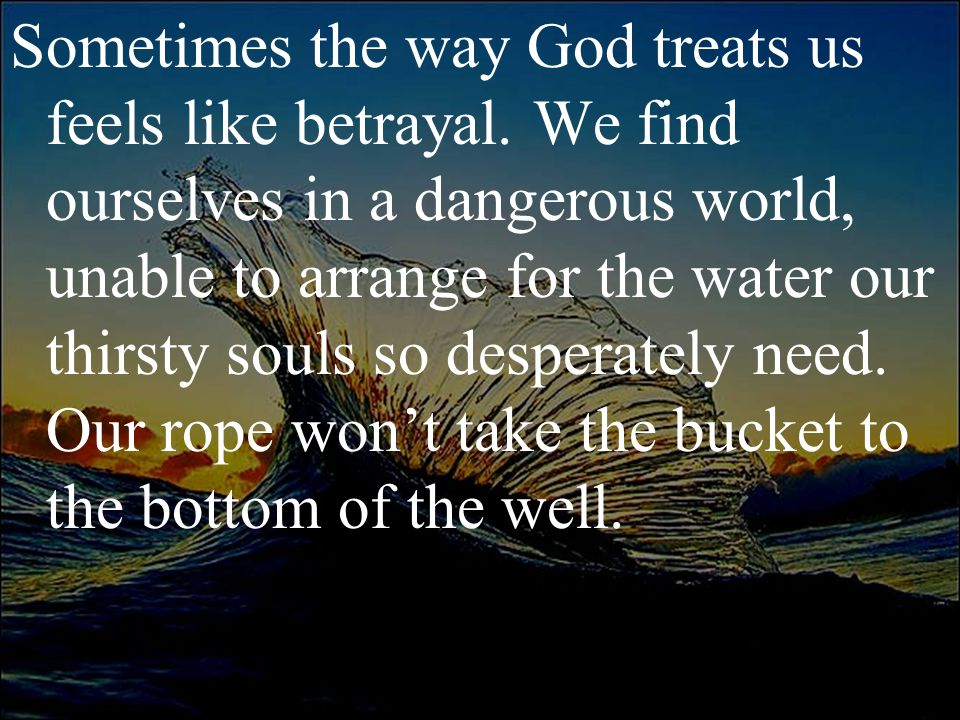 Sometimes the way God treats us feels like betrayal. We find ourselves in a dangerous world, unable to arrange for the water our thirsty souls so desp