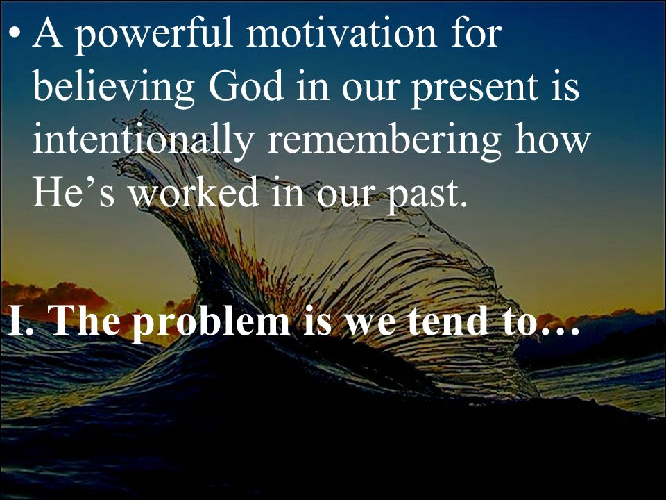 A powerful motivation for believing God in our present is intentionally remembering how He's worked in our past. I. The problem is we tend to…
