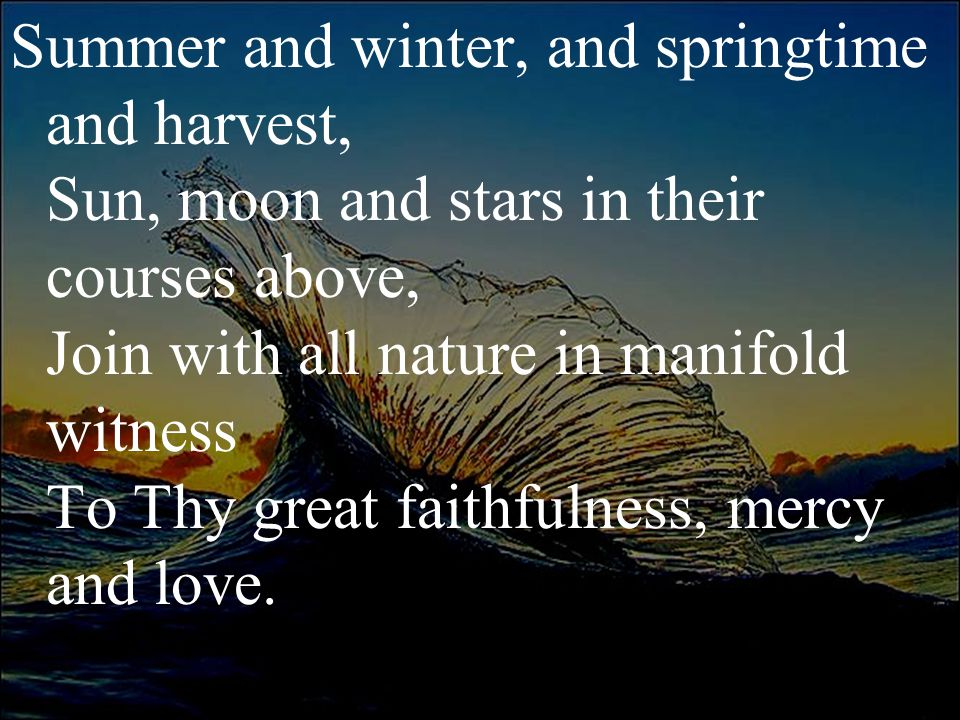 Summer and winter, and springtime and harvest, Sun, moon and stars in their courses above, Join with all nature in manifold witness To Thy great faith